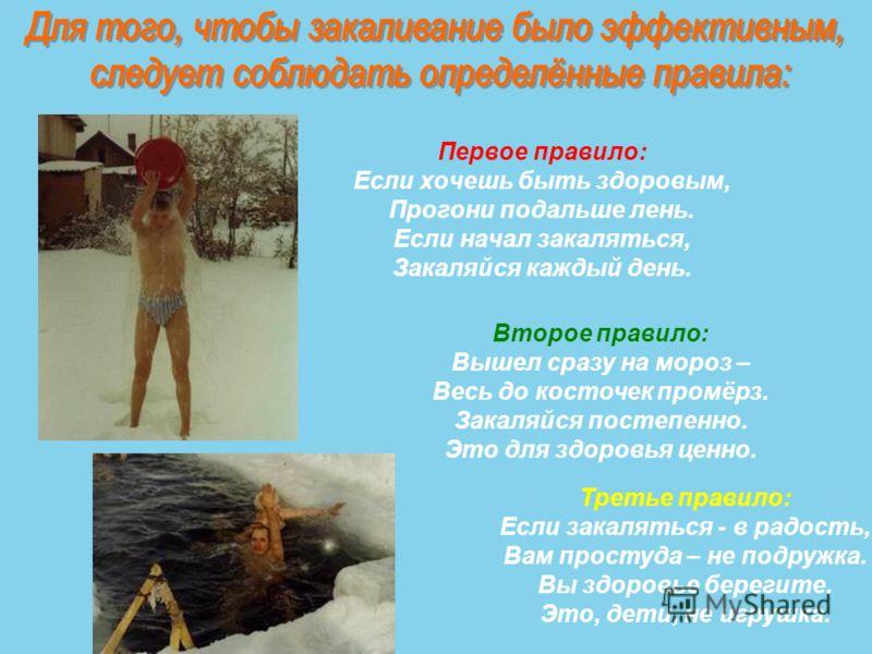 Первое правило: Если хочешь быть здоровым, Прогони подальше лень. Если начал закаляться, Закаляйся каждый день. Второе правило: Вышел сразу на мороз – Весь до косточек промёрз. Закаляйся постепенно. Это для здоровья ценно. Третье правило: Если закаля
