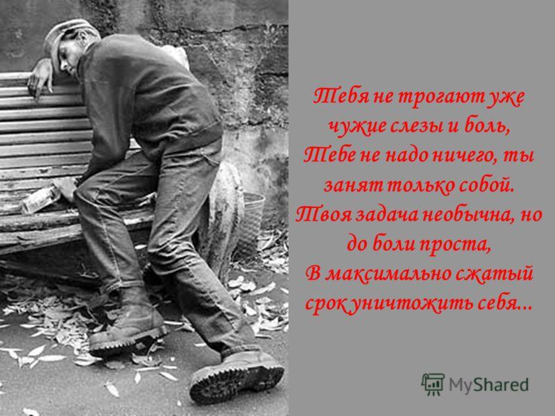 Тебя не трогают уже чужие слезы и боль, Тебе не надо ничего, ты занят только собой. Твоя задача необычна, но до боли проста, В максимально сжатый срок уничтожить себя...