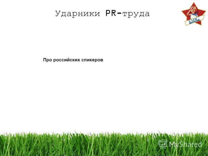 Ударники PR-труда Про российских спикеров