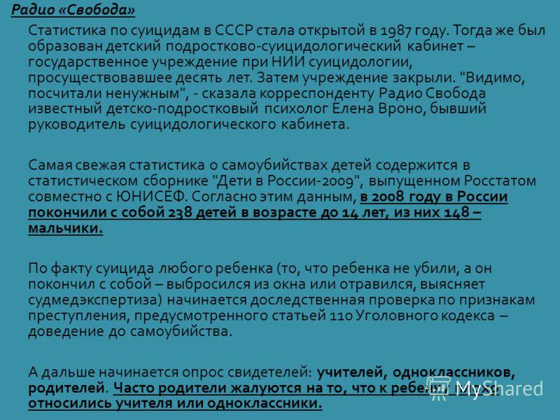 Радио « Свобода » Статистика по суицидам в СССР стала открытой в 1987 году. Тогда же был образован детский подростково - суицидологический кабинет – государственное учреждение при НИИ суицидологии, просуществовавшее десять лет. Затем учреждение закры