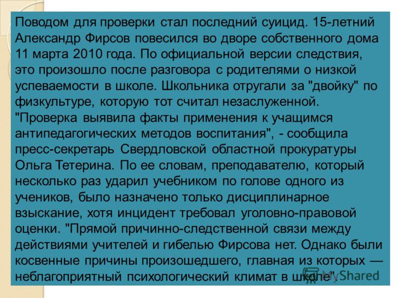 Поводом для проверки стал последний суицид. 15-летний Александр Фирсов повесился во дворе собственного дома 11 марта 2010 года. По официальной версии следствия, это произошло после разговора с родителями о низкой успеваемости в школе. Школьника отруг