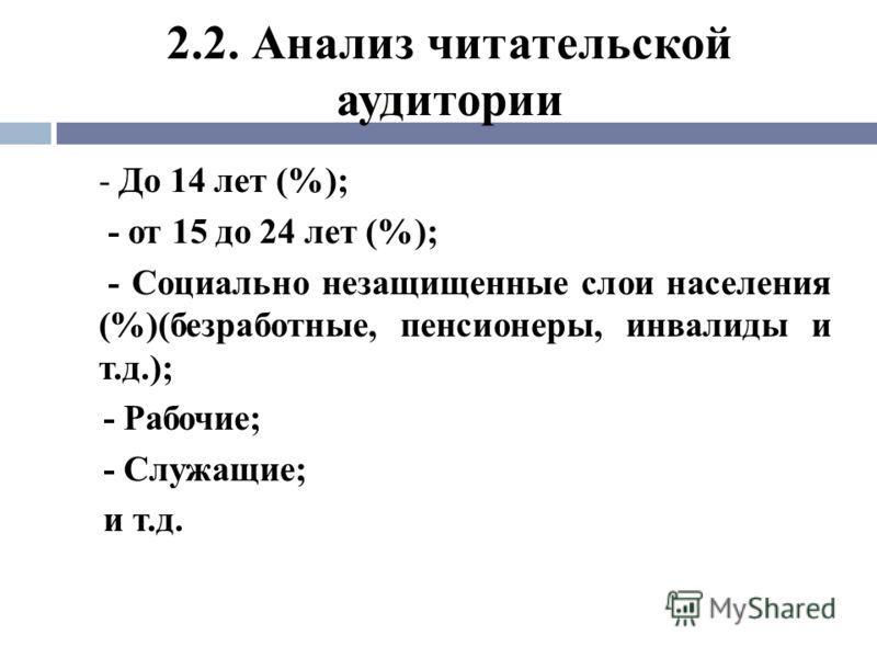 2.2. Анализ читательской аудитории - До 14 лет (%); - от 15 до 24 лет (%); - Социально незащищенные слои населения (%)(безработные, пенсионеры, инвалиды и т.д.); - Рабочие; - Служащие; и т.д.
