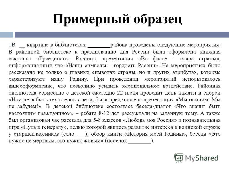 Примерный образец В __ квартале в библиотеках ________района проведены следующие мероприятия: В районной библиотеке к празднованию дня России была оформлена книжная выставка «Триединство России», презентация «Во флаге – слава страны», информационный