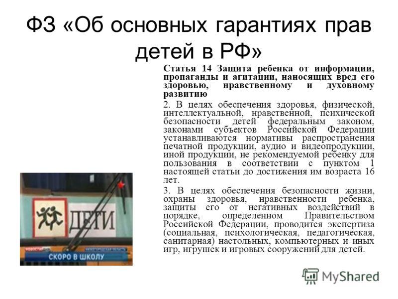 ФЗ «Об основных гарантиях прав детей в РФ» Статья 14 Защита ребенка от информации, пропаганды и агитации, наносящих вред его здоровью, нравственному и духовному развитию 2. В целях обеспечения здоровья, физической, интеллектуальной, нравственной, пси