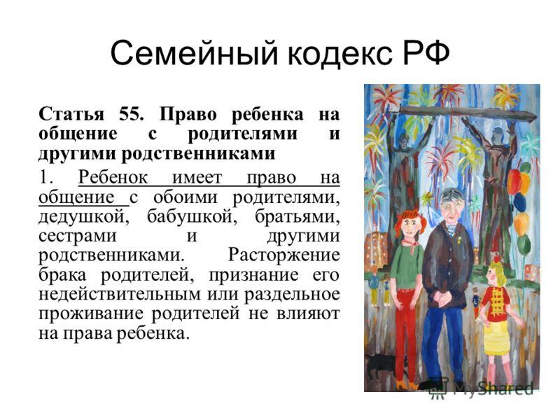 Семейный кодекс РФ Статья 55. Право ребенка на общение с родителями и другими родственниками 1. Ребенок имеет право на общение с обоими родителями, дедушкой, бабушкой, братьями, сестрами и другими родственниками. Расторжение брака родителей, признани