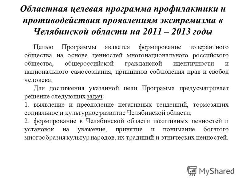 Областная целевая программа профилактики и противодействия проявлениям экстремизма в Челябинской области на 2011 – 2013 годы Целью Программы является формирование толерантного общества на основе ценностей многонационального российского общества, обще