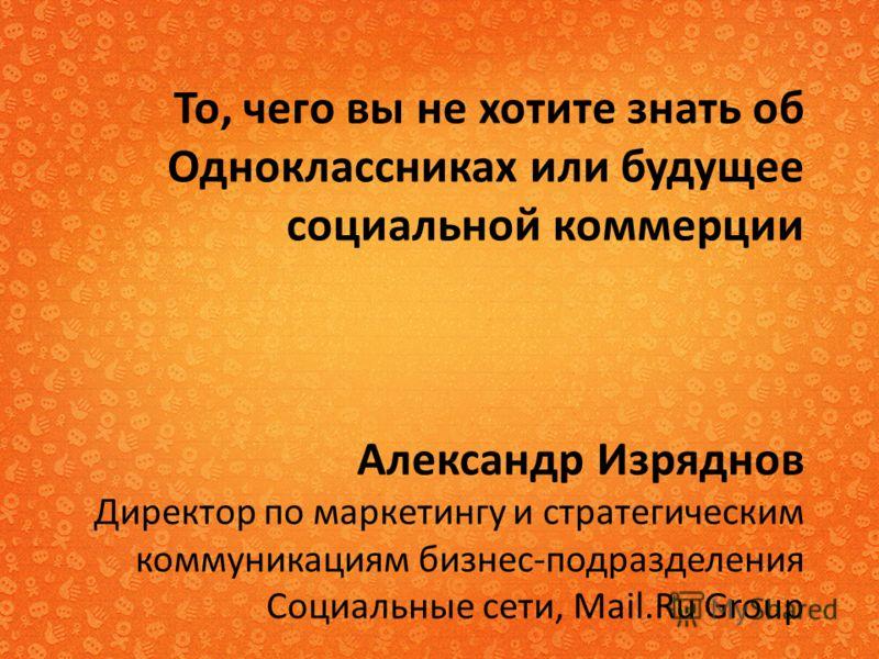 То, чего вы не хотите знать об Одноклассниках или будущее социальной коммерции Александр Изряднов Директор по маркетингу и стратегическим коммуникациям бизнес-подразделения Социальные сети, Mail.Ru Group