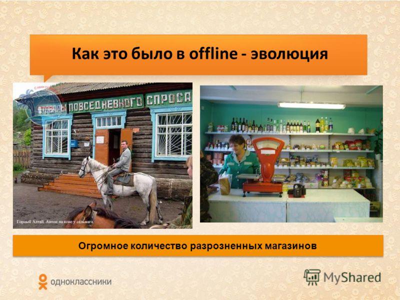 Как это было в offline - эволюция Огромное количество разрозненных магазинов