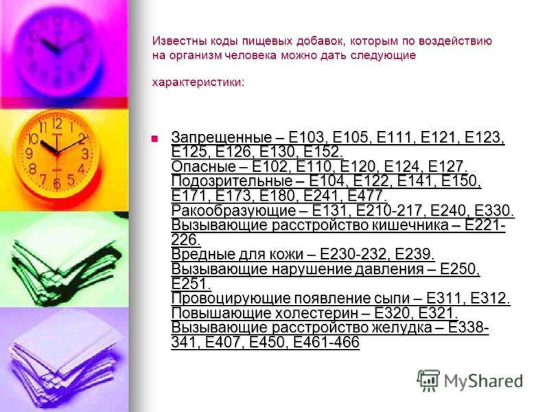 Известны коды пищевых добавок, которым по воздействию на организм человека можно дать следующие характеристики: Запрещенные – Е103, Е105, Е111, Е121, Е123, Е125, Е126, Е130, Е152. Опасные – Е102, Е110, Е120, Е124, Е127. Подозрительные – Е104, Е122, Е