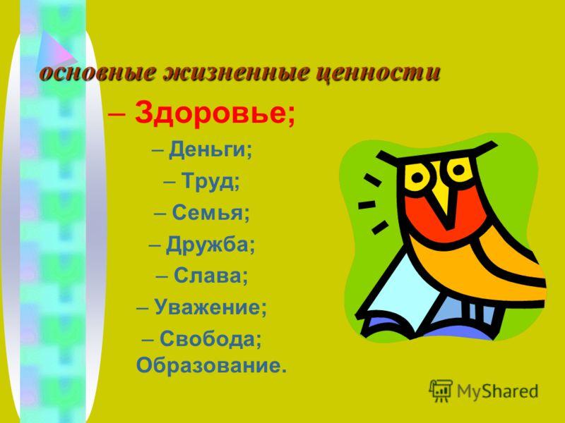 основные жизненные ценности – Здоровье; –Деньги; –Труд; –Семья; –Дружба; –Слава; –Уважение; –Свобода; Образование.