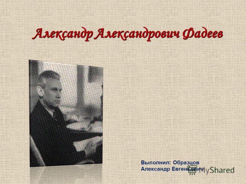 Александр Александрович Фадеев Выполнил: Образцов Александр Евгеньевич