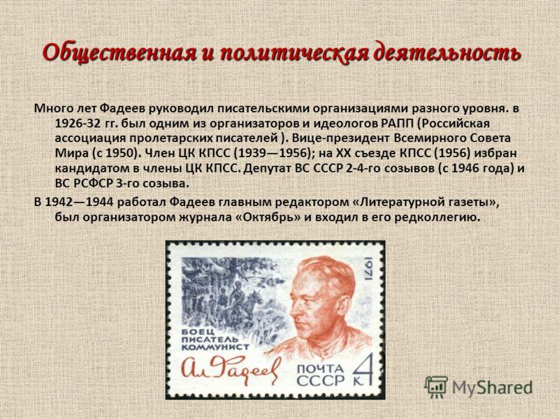 Общественная и политическая деятельность Много лет Фадеев руководил писательскими организациями разного уровня. в 1926-32 гг. был одним из организаторов и идеологов РАПП (Российская ассоциация пролетарских писателей ). Вице-президент Всемирного Совет