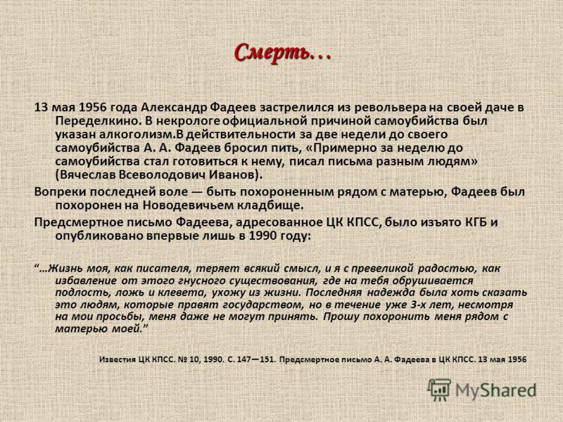 Смерть… 13 мая 1956 года Александр Фадеев застрелился из револьвера на своей даче в Переделкино. В некрологе официальной причиной самоубийства был указан алкоголизм.В действительности за две недели до своего самоубийства А. А. Фадеев бросил пить, «Пр