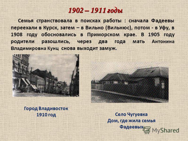 1902 – 1911 годы Семья странствовала в поисках работы : сначала Фадеевы переехали в Курск, затем – в Вильно (Вильнюс), потом - в Уфу, в 1908 году обосновались в Приморском крае. В 1905 году родители разошлись, через два года мать Антонина Владимировн