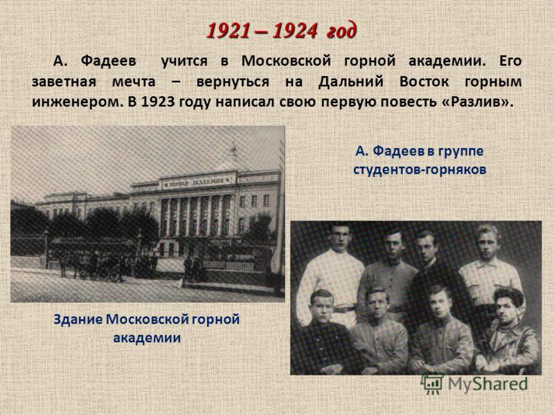 1921 – 1924 год А. Фадеев учится в Московской горной академии. Его заветная мечта – вернуться на Дальний Восток горным инженером. В 1923 году написал свою первую повесть «Разлив». Здание Московской горной академии А. Фадеев в группе студентов-горняко