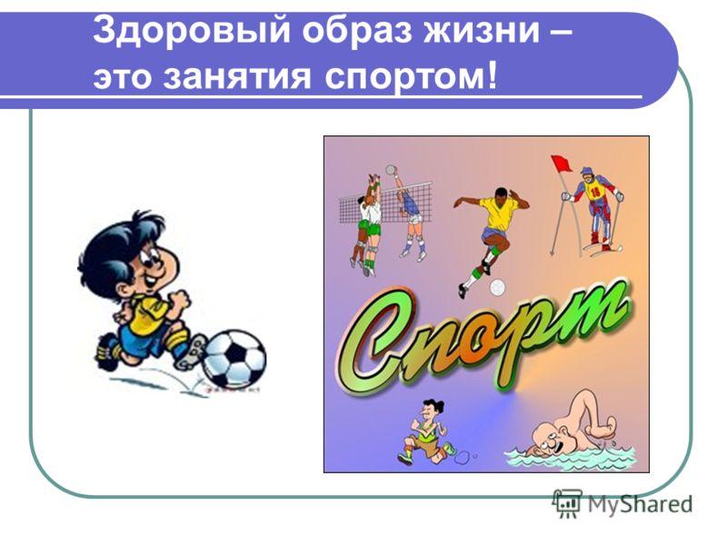 Здоровый образ жизни – это занятия спортом!