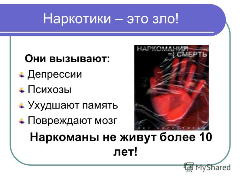 Наркотики – это зло! Они вызывают: Депрессии Психозы Ухудшают память Повреждают мозг Наркоманы не живут более 10 лет!