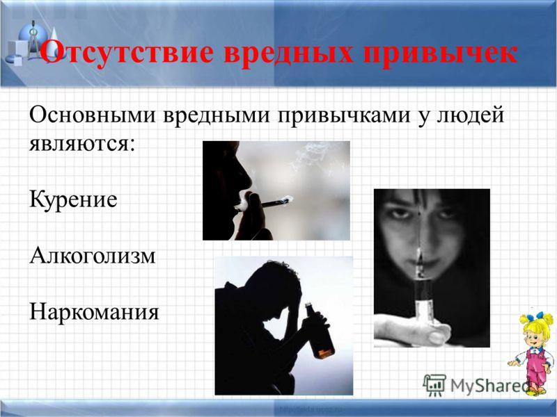 Отсутствие вредных привычек Основными вредными привычками у людей являются: Курение Алкоголизм Наркомания