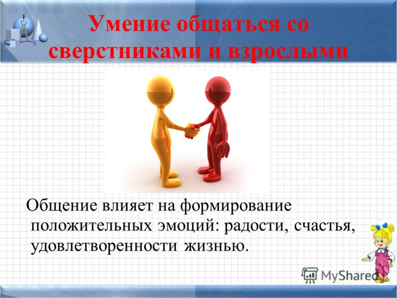 Умение общаться со сверстниками и взрослыми Общение влияет на формирование положительных эмоций: радости, счастья, удовлетворенности жизнью.