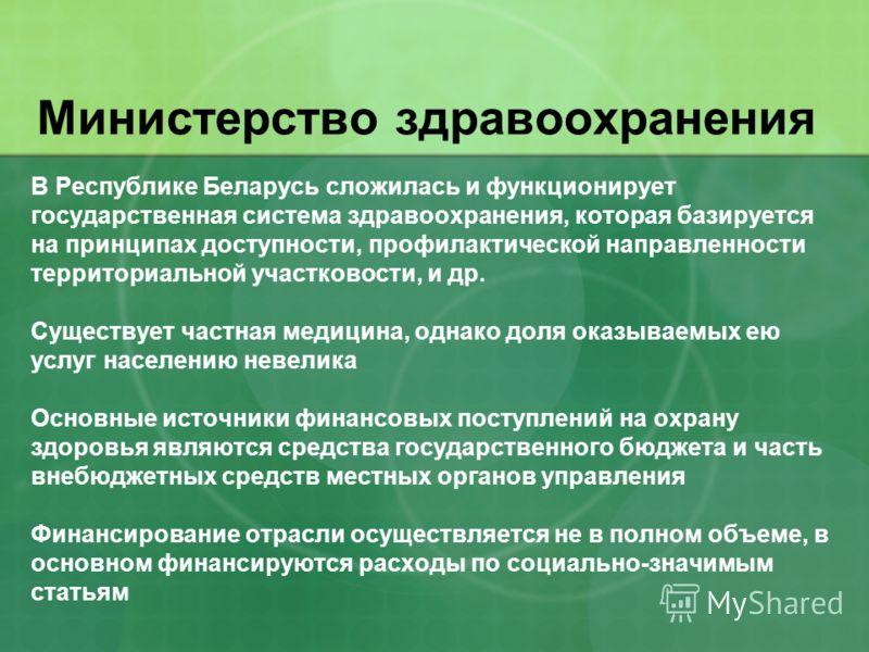 Министерство здравоохранения В Республике Беларусь сложилась и функционирует государственная система здравоохранения, которая базируется на принципах доступности, профилактической направленности территориальной участковости, и др. Существует частная