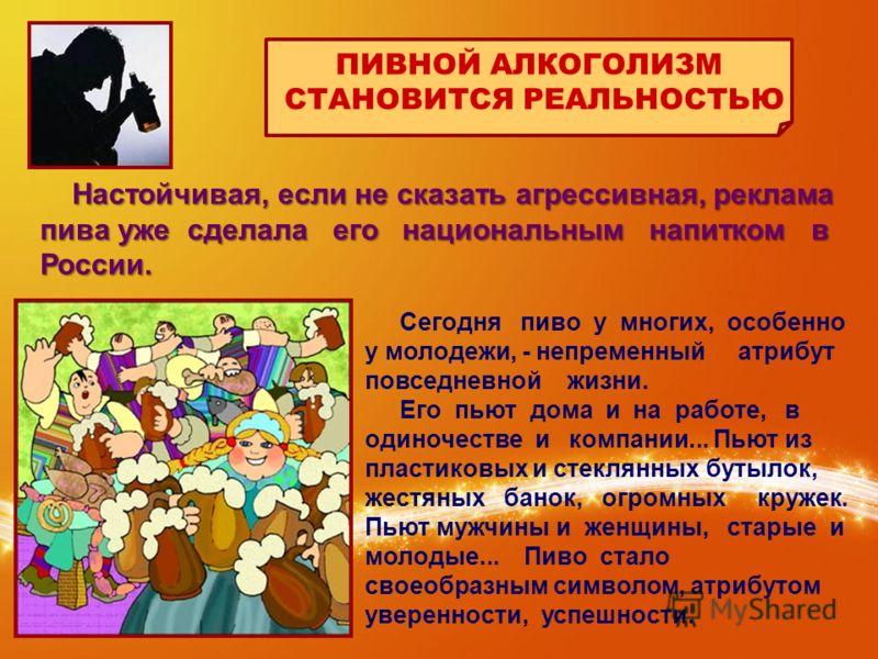 Настойчивая, если не сказать агрессивная, реклама пива уже сделала его национальным напитком в России. Настойчивая, если не сказать агрессивная, реклама пива уже сделала его национальным напитком в России. ПИВНОЙ АЛКОГОЛИЗМ СТАНОВИТСЯ РЕАЛЬНОСТЬЮ Сег