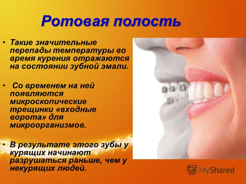 Ротовая полость Такие значительные перепады температуры во время курения отражаются на состоянии зубной эмали. Со временем на ней появляются микроскопические трещинки «входные ворота» для микроорганизмов. В результате этого зубы у курящих начинают ра