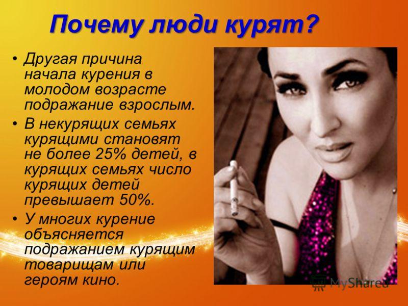 Почему люди курят? Другая причина начала курения в молодом возрасте подражание взрослым. В некурящих семьях курящими становят не более 25% детей, в курящих семьях число курящих детей превышает 50%. У многих курение объясняется подражанием курящим тов