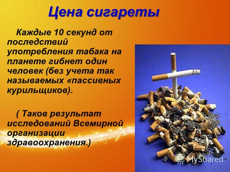 Цена сигареты Каждые 10 секунд от последствий употребления табака на планете гибнет один человек (без учета так называемых «пассивных курильщиков). ( Таков результат исследований Всемирной организации здравоохранения.)