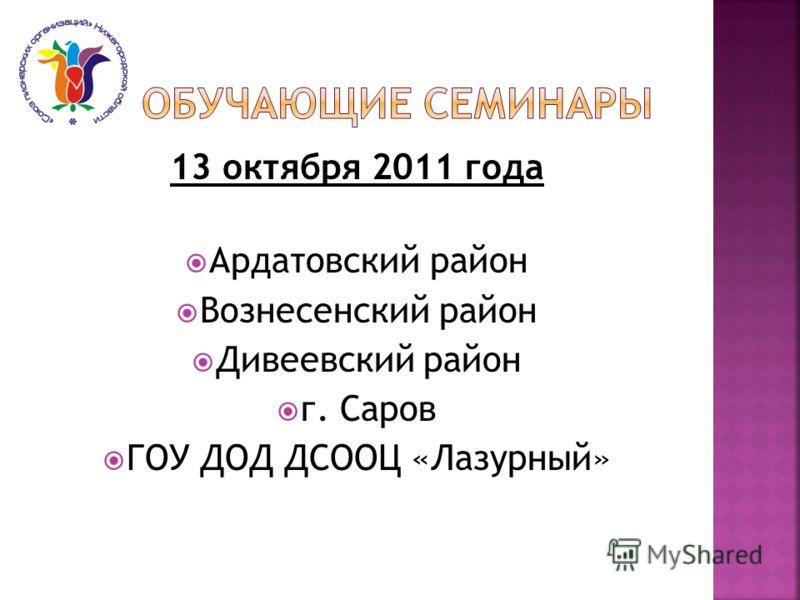 13 октября 2011 года Ардатовский район Вознесенский район Дивеевский район г. Саров ГОУ ДОД ДСООЦ «Лазурный»