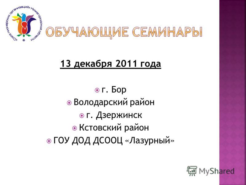 13 декабря 2011 года г. Бор Володарский район г. Дзержинск Кстовский район ГОУ ДОД ДСООЦ «Лазурный»