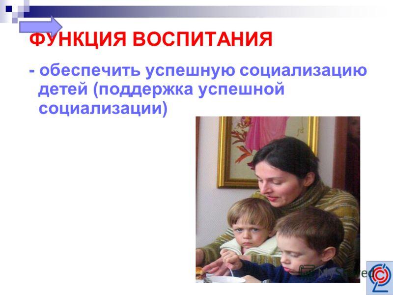 ФУНКЦИЯ ВОСПИТАНИЯ - обеспечить успешную социализацию детей (поддержка успешной социализации)