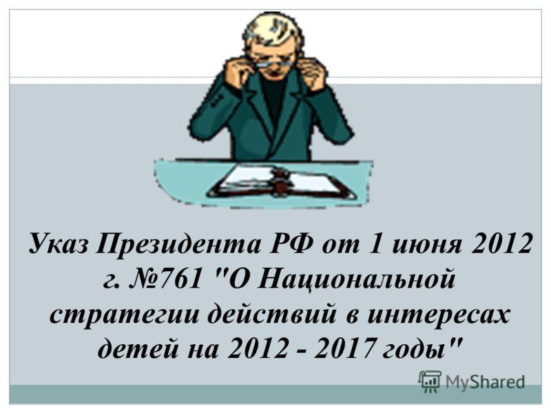 Указ Президента РФ от 1 июня 2012 г. 761 О Национальной стратегии действий в интересах детей на 2012 - 2017 годы