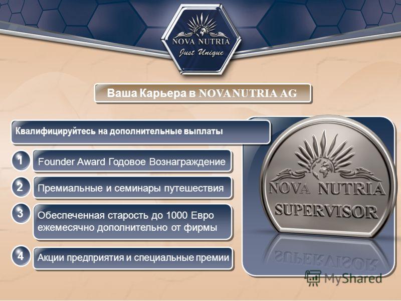 Ваша Карьера в NOVA NUTRIA AG Квалифицируйтесь на дополнительные выплаты 123 4 Премиальные и семинары путешествия Обеспеченная старость до 1000 Евро ежемесячно дополнительно от фирмы Акции предприятия и специальные премии Founder Award Годовое Вознаг