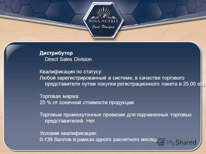 Дистрибутор Direct Sales Division Квалификация по статусу: Любой зарегистрированный в системе, в качестве торгового представителя путем покупки регистрационного пакета в 25,00 евро Торговая маржа: 25 % от конечной стоимости продукции Торговые промежу
