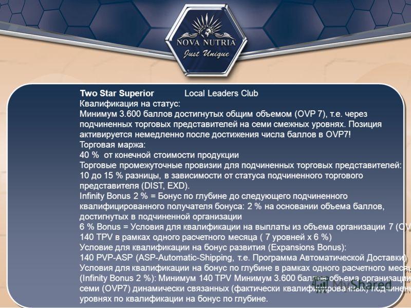 Two Star Superior Local Leaders Club Квалификация на статус: Минимум 3.600 баллов достигнутых общим объемом (OVP 7), т.е. через подчиненных торговых представителей на семи смежных уровнях. Позиция активируется немедленно после достижения числа баллов