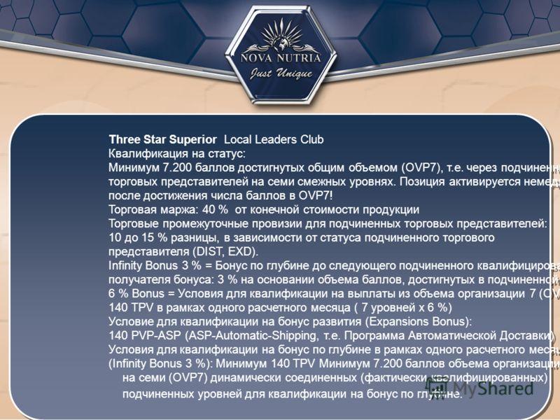 Three Star Superior Local Leaders Club Квалификация на статус: Минимум 7.200 баллов достигнутых общим объемом (OVP7), т.е. через подчиненных торговых представителей на семи смежных уровнях. Позиция активируется немедленно после достижения числа балло