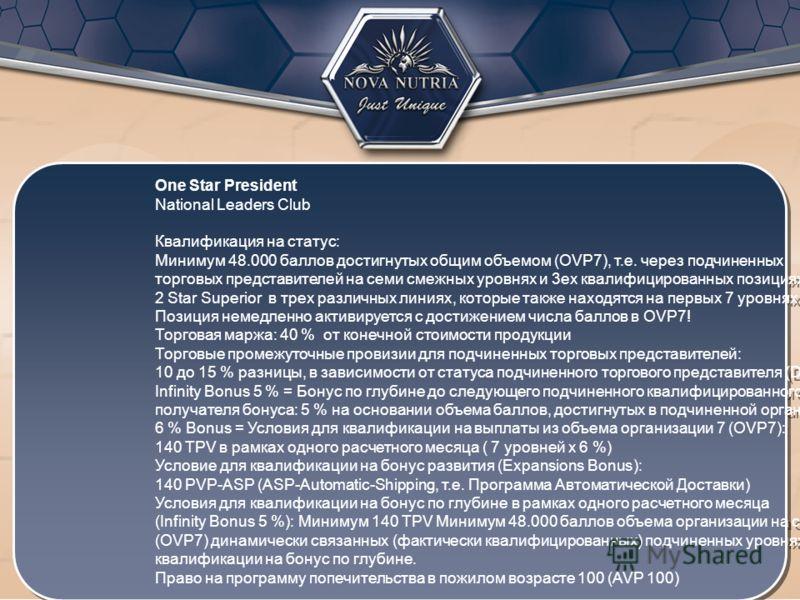 One Star President National Leaders Club Квалификация на статус: Минимум 48.000 баллов достигнутых общим объемом (OVP7), т.е. через подчиненных торговых представителей на семи смежных уровнях и 3ех квалифицированных позициях 2 Star Superior в трех ра