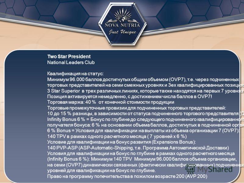 Two Star President National Leaders Club Квалификация на статус: Минимум 96.000 баллов достигнутых общим объемом (OVP7), т.е. через подчиненных торговых представителей на семи смежных уровнях и 3ех квалифицированных позициях 3 Star Superior в трех ра