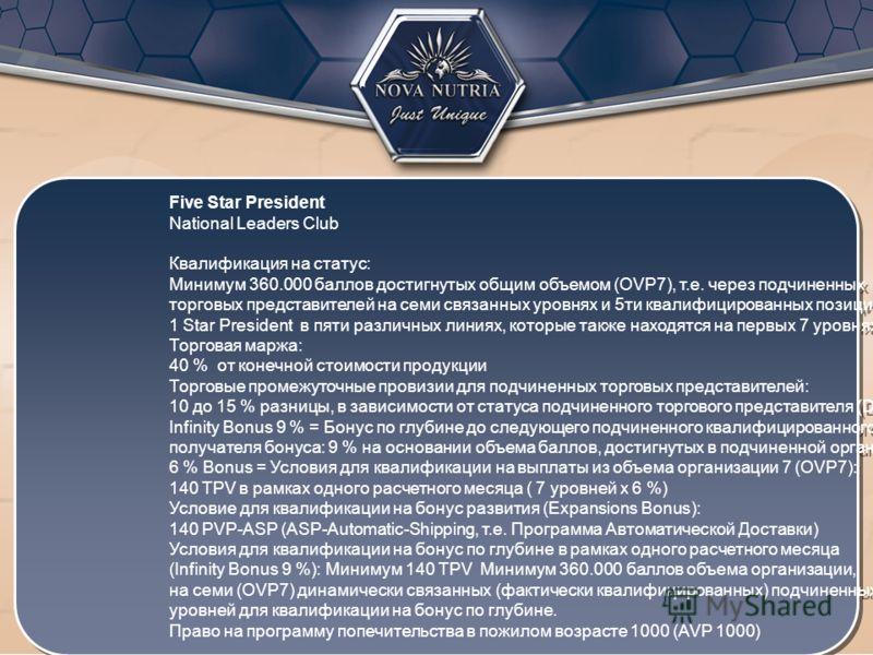 Five Star President National Leaders Club Квалификация на статус: Минимум 360.000 баллов достигнутых общим объемом (OVP7), т.е. через подчиненных торговых представителей на семи связанных уровнях и 5ти квалифицированных позиций 1 Star President в пят