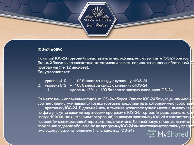 IOS-24 Бонус Покупкой IOS-24 торговый представитель квалифицируется к выплате IOS-24 бонуса. Данный бонус выплачивается автоматически за весь период активности собственной IOS-24 программы (т.е. 12 месяцев). Бонус составляет: 1. уровень 4 % + 100 бал