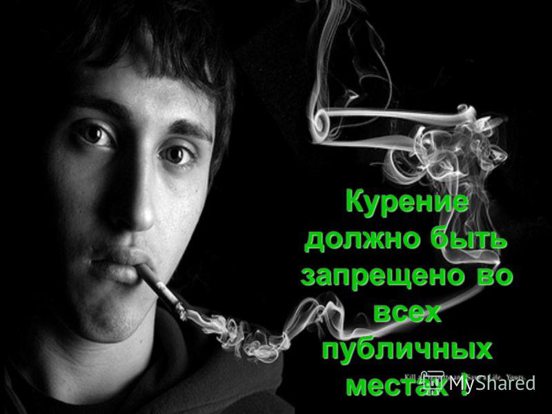 Курение должно быть запрещено во всех публичных местах !