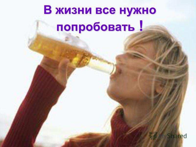 В жизни все нужно попробовать !