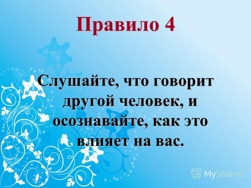 Правило 4 Слушайте, что говорит другой человек, и осознавайте, как это влияет на вас.