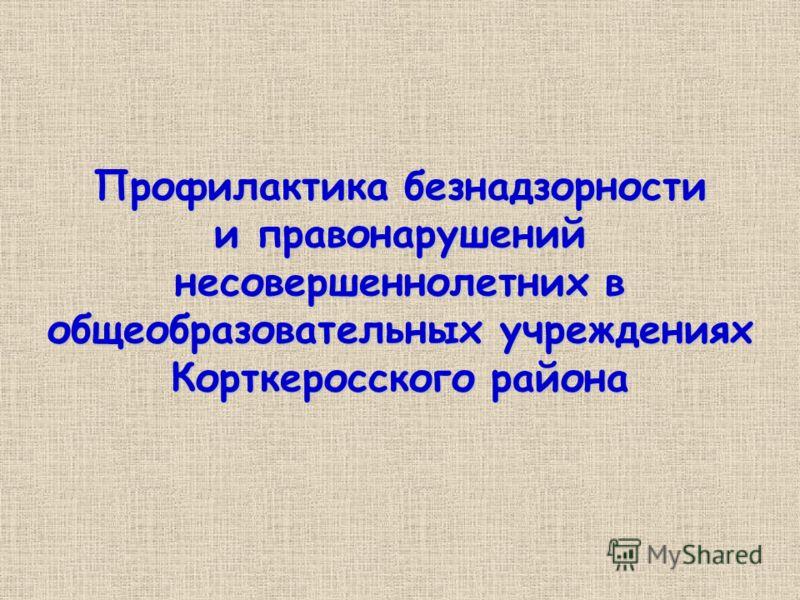 Профилактика безнадзорности и правонарушений несовершеннолетних в общеобразовательных учреждениях Корткеросского района