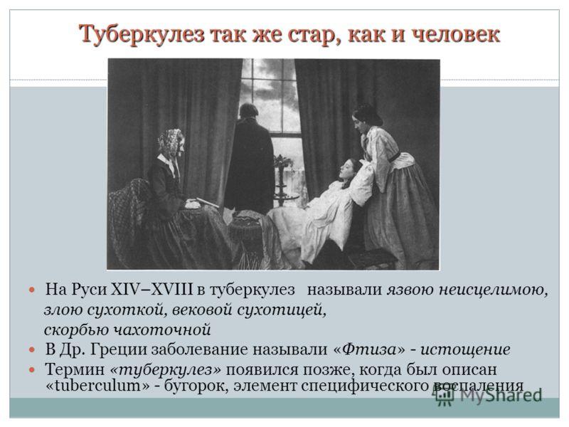 Туберкулез так же стар, как и человек На Руси XIV–ХVIII в туберкулез называли язвою неисцелимою, злою сухоткой, вековой сухотицей, скорбью чахоточной В Др. Греции заболевание называли «Фтиза» - истощение Термин «туберкулез» появился позже, когда был