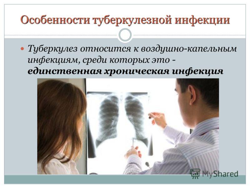 Особенности туберкулезной инфекции Туберкулез относится к воздушно-капельным инфекциям, среди которых это - единственная хроническая инфекция