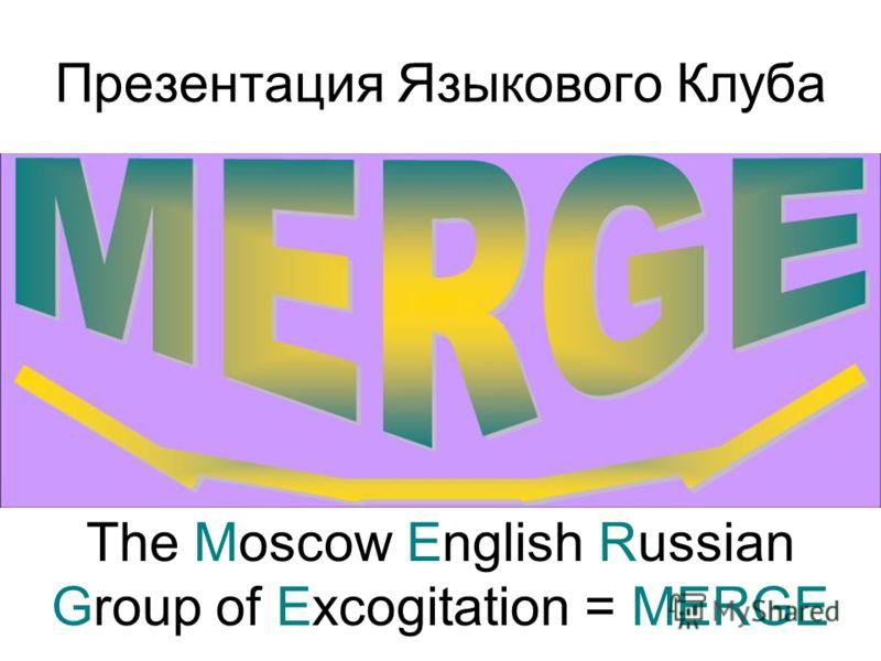 Презентация Языкового Клуба The Moscow English Russian Group of Excogitation = MERGE