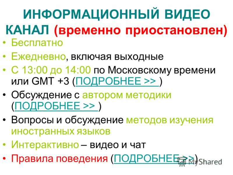 ИНФОРМАЦИОННЫЙ ВИДЕО КАНАЛ (временно приостановлен) Бесплатно Ежедневно, включая выходные С 13:00 до 14:00 по Московскому времени или GMT +3 (ПОДРОБНЕЕ >> )ПОДРОБНЕЕ >> Обсуждение с автором методики (ПОДРОБНЕЕ >> )ПОДРОБНЕЕ >> Вопросы и обсуждение ме