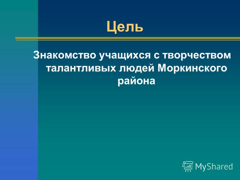 Цель Знакомство учащихся с творчеством талантливых людей Моркинского района