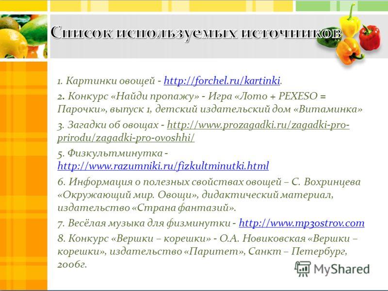 1. Картинки овощей - http://forchel.ru/kartinki.http://forchel.ru/kartinki 2. Конкурс «Найди пропажу» - Игра «Лото + PEXESO = Парочки», выпуск 1, детский издательский дом «Витаминка» 3. Загадки об овощах - http://www.prozagadki.ru/zagadki-pro- prirod